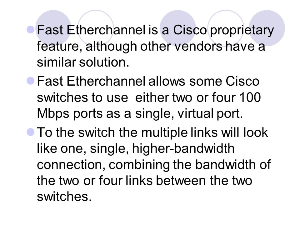 Fast Etherchannel is a Cisco proprietary feature, although other vendors have a similar solution. Fast Etherchannel allows some Cisco switches to use