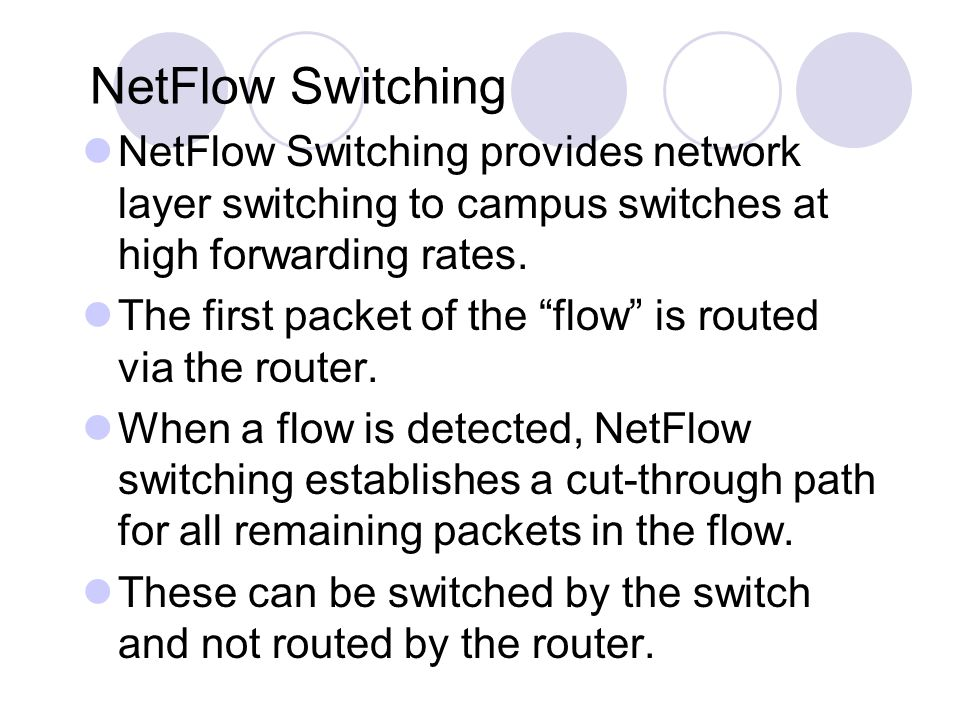 """NetFlow Switching NetFlow Switching provides network layer switching to campus switches at high forwarding rates. The first packet of the """"flow"""" is ro"""