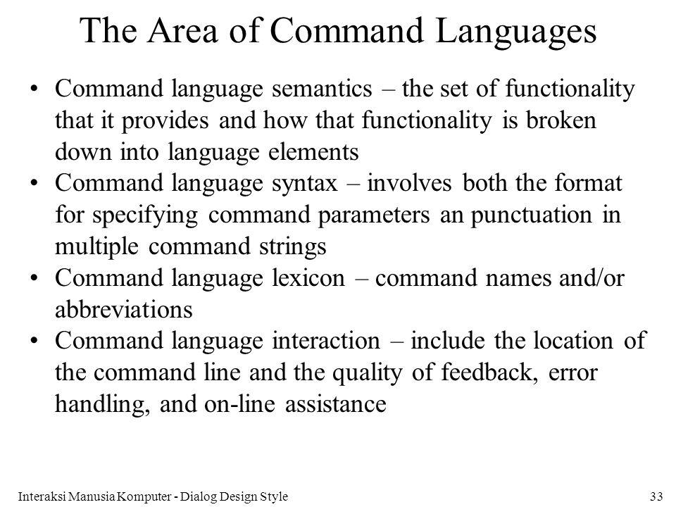 Interaksi Manusia Komputer - Dialog Design Style33 The Area of Command Languages Command language semantics – the set of functionality that it provide