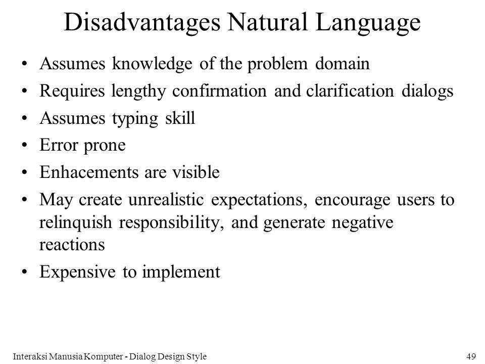 Interaksi Manusia Komputer - Dialog Design Style49 Disadvantages Natural Language Assumes knowledge of the problem domain Requires lengthy confirmatio