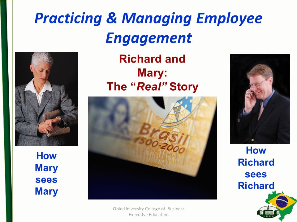 Practicing & Managing Employee Engagement Ohio University College of Business Executive Education How Mary sees Mary How Richard sees Richard Richard and Mary: The Real Story