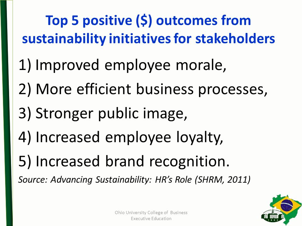 Top 5 positive ($) outcomes from sustainability initiatives for stakeholders 1)Improved employee morale, 2) More efficient business processes, 3) Stronger public image, 4) Increased employee loyalty, 5) Increased brand recognition.