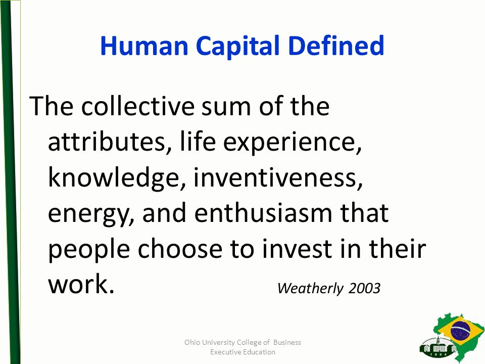 Human Capital Defined The collective sum of the attributes, life experience, knowledge, inventiveness, energy, and enthusiasm that people choose to invest in their work.