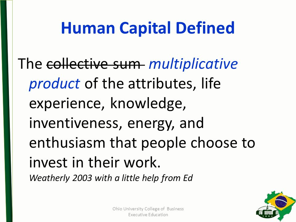 Ohio University College of Business Executive Education Human Capital Defined The collective sum multiplicative product of the attributes, life experience, knowledge, inventiveness, energy, and enthusiasm that people choose to invest in their work.