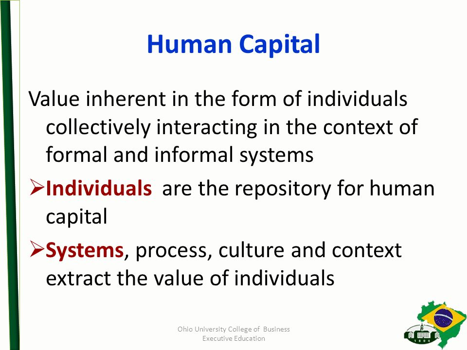 Human Capital Value inherent in the form of individuals collectively interacting in the context of formal and informal systems  Individuals are the repository for human capital  Systems, process, culture and context extract the value of individuals Ohio University College of Business Executive Education