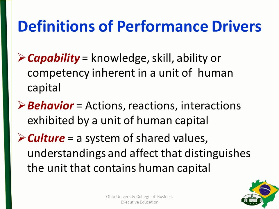Definitions of Performance Drivers  Capability = knowledge, skill, ability or competency inherent in a unit of human capital  Behavior = Actions, reactions, interactions exhibited by a unit of human capital  Culture = a system of shared values, understandings and affect that distinguishes the unit that contains human capital Ohio University College of Business Executive Education