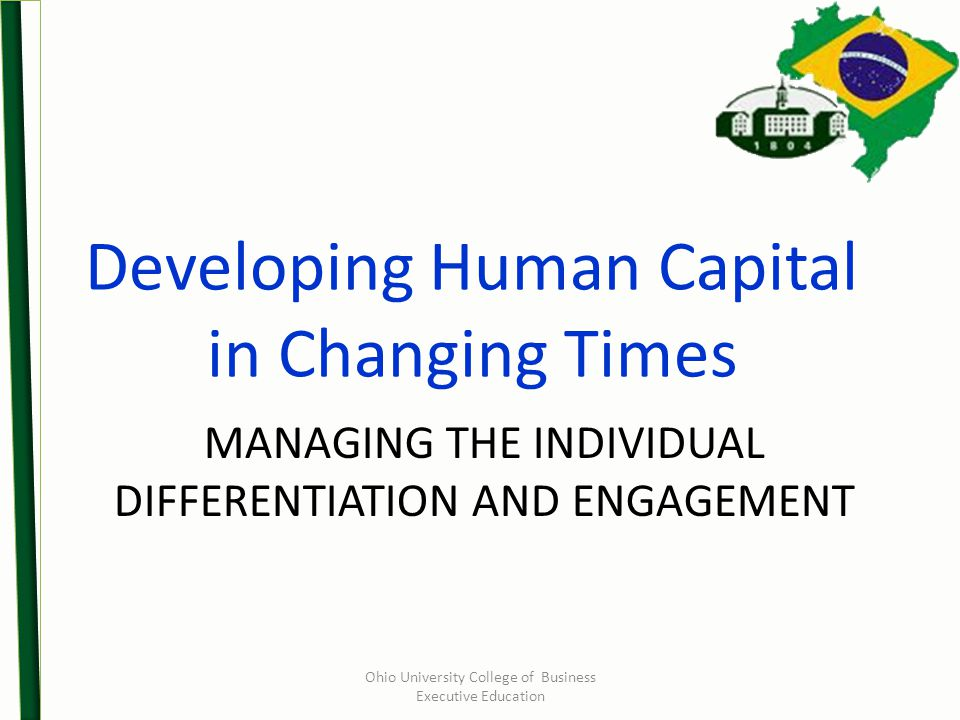 MANAGING THE INDIVIDUAL DIFFERENTIATION AND ENGAGEMENT Developing Human Capital in Changing Times Ohio University College of Business Executive Education