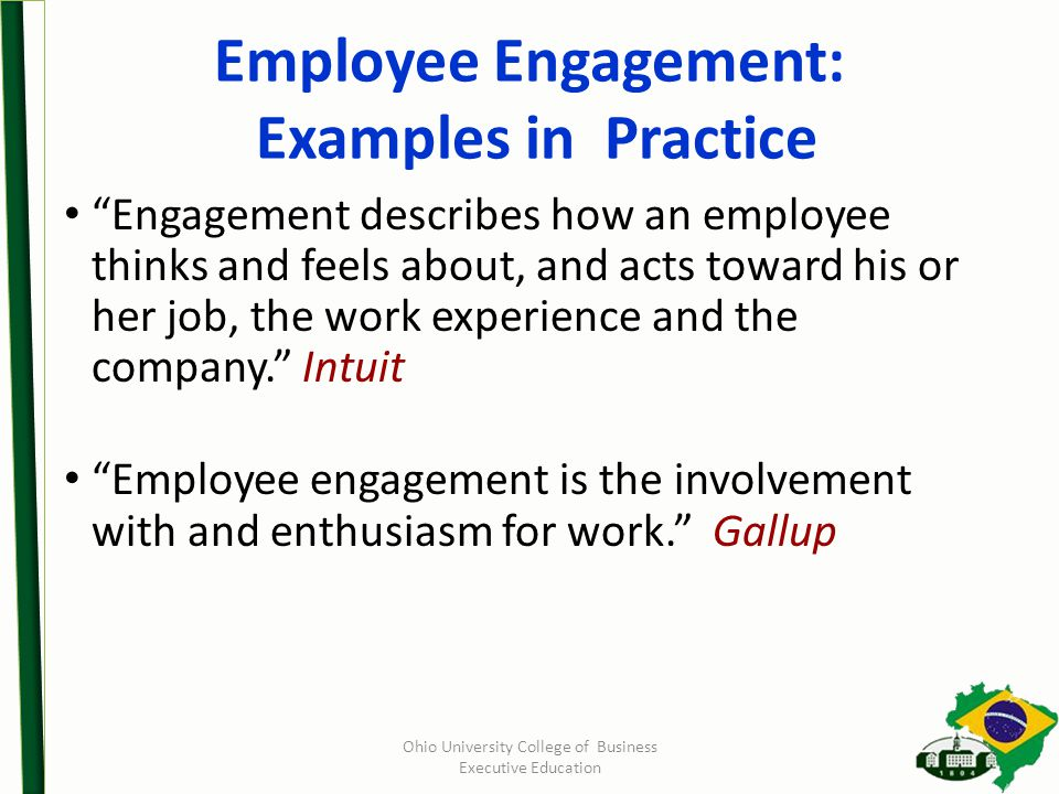 Employee Engagement: Examples in Practice Engagement describes how an employee thinks and feels about, and acts toward his or her job, the work experience and the company. Intuit Employee engagement is the involvement with and enthusiasm for work. Gallup Ohio University College of Business Executive Education