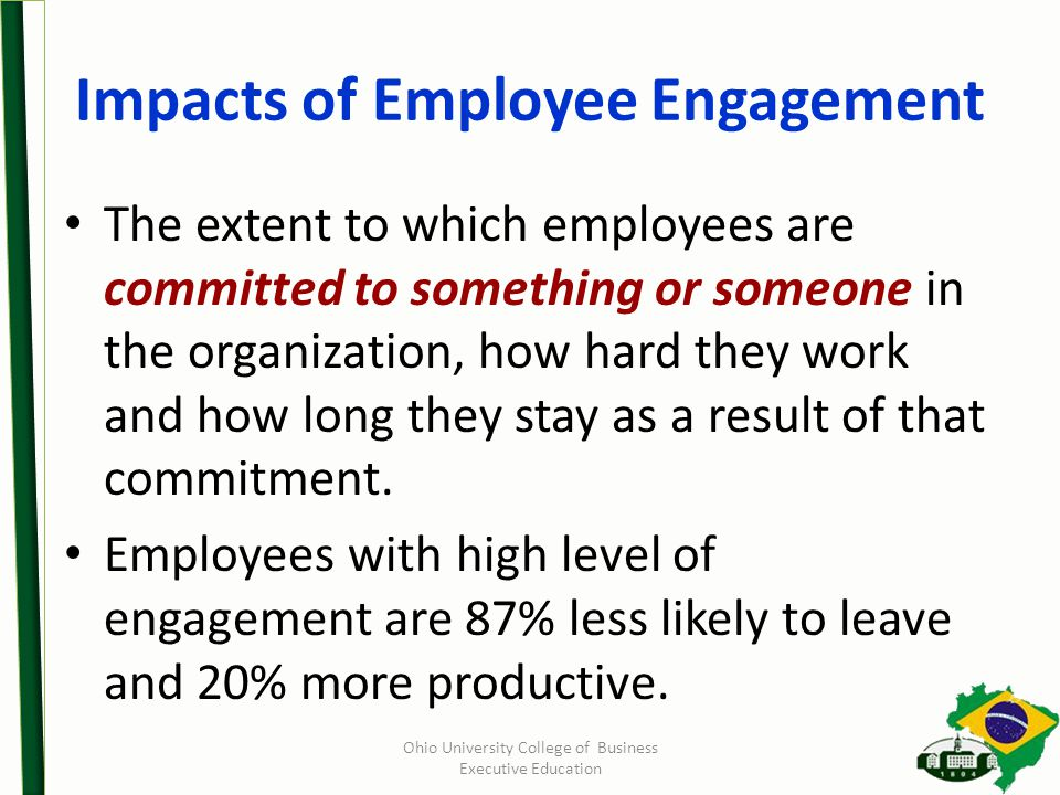 Impacts of Employee Engagement The extent to which employees are committed to something or someone in the organization, how hard they work and how long they stay as a result of that commitment.