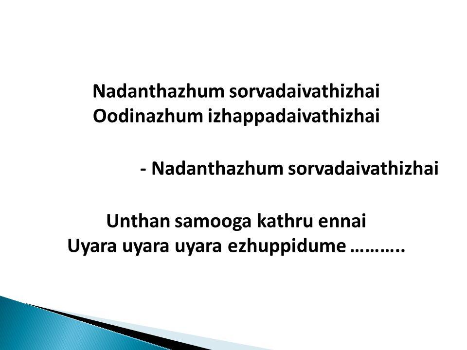 Nadanthazhum sorvadaivathizhai Oodinazhum izhappadaivathizhai - Nadanthazhum sorvadaivathizhai Unthan samooga kathru ennai Uyara uyara uyara ezhuppidume ………..