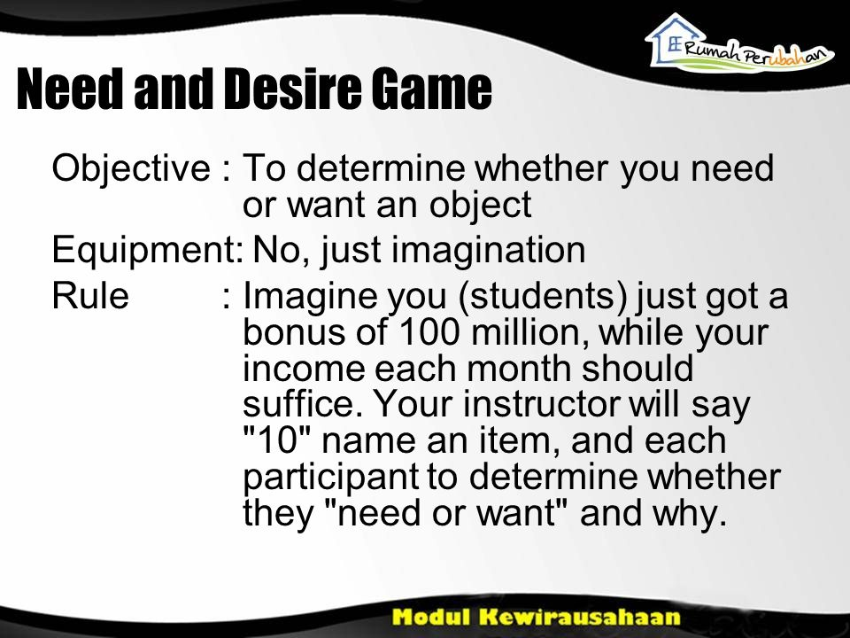 Need and Desire Game Objective: To determine whether you need or want an object Equipment: No, just imagination Rule: Imagine you (students) just got a bonus of 100 million, while your income each month should suffice.