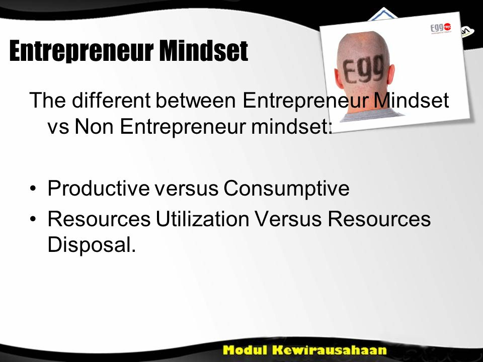 Entrepreneur Mindset The different between Entrepreneur Mindset vs Non Entrepreneur mindset: Productive versus Consumptive Resources Utilization Versus Resources Disposal.