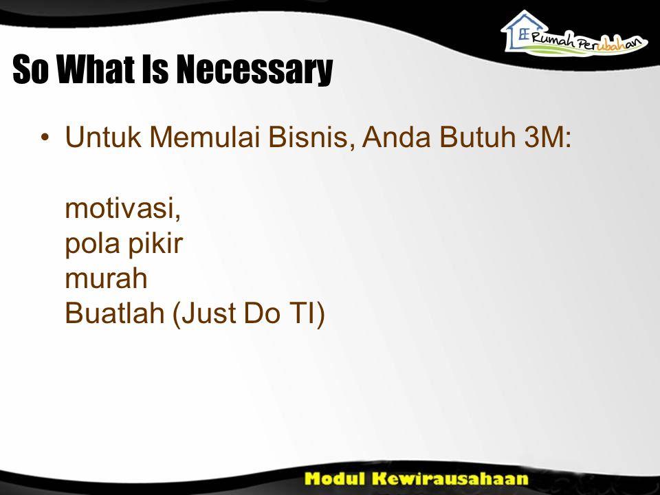 So What Is Necessary Untuk Memulai Bisnis, Anda Butuh 3M: motivasi, pola pikir murah Buatlah (Just Do TI)
