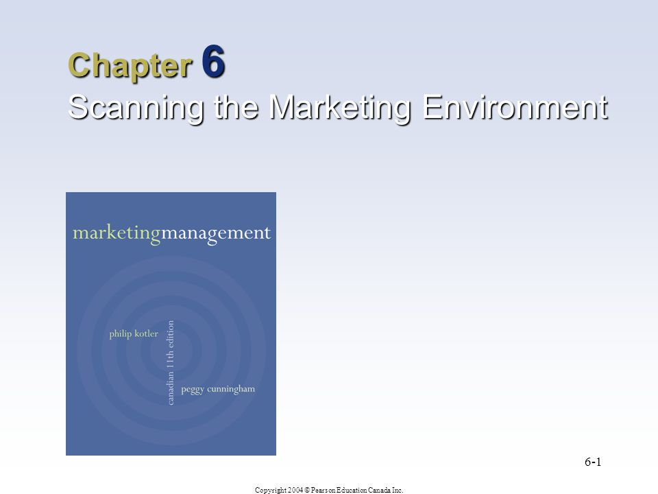 Copyright 2004 © Pearson Education Canada Inc. 6-1 Chapter 6 Scanning the Marketing Environment