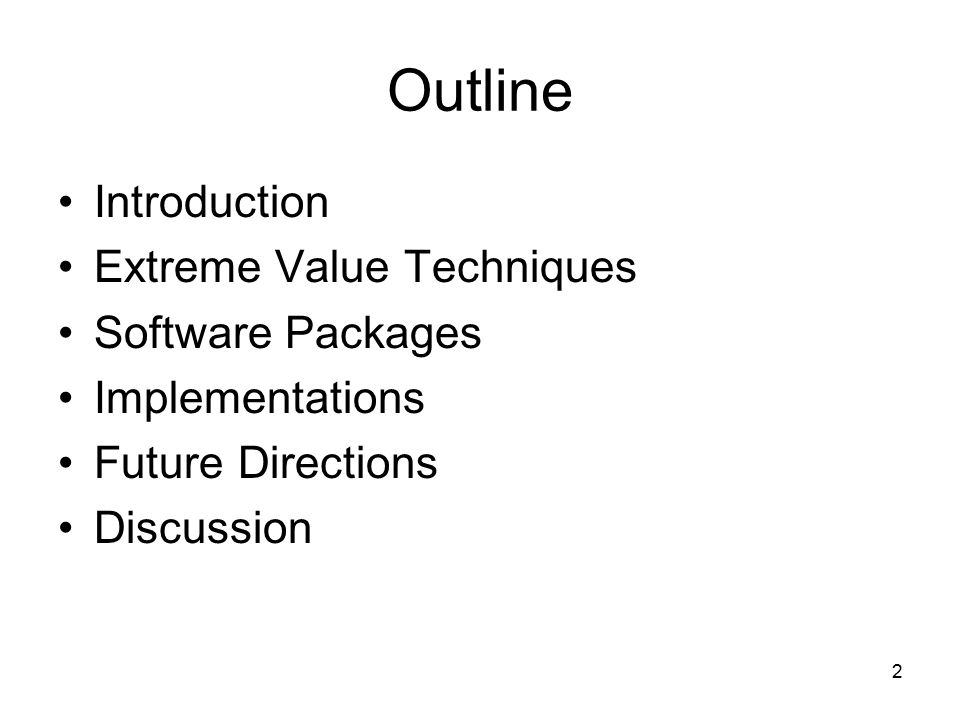 2 Outline Introduction Extreme Value Techniques Software Packages Implementations Future Directions Discussion