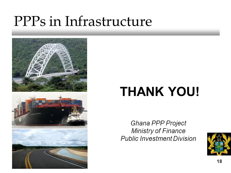 18 PPPs in Infrastructure THANK YOU! Ghana PPP Project Ministry of Finance Public Investment Division