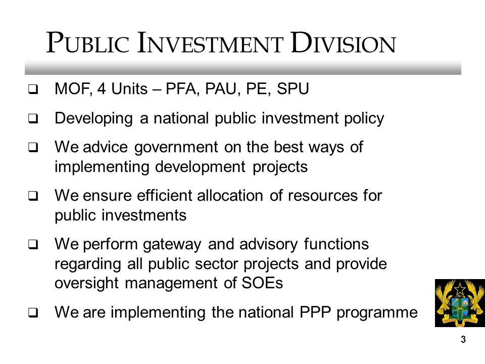 3 P UBLIC I NVESTMENT D IVISION  MOF, 4 Units – PFA, PAU, PE, SPU  Developing a national public investment policy  We advice government on the best ways of implementing development projects  We ensure efficient allocation of resources for public investments  We perform gateway and advisory functions regarding all public sector projects and provide oversight management of SOEs  We are implementing the national PPP programme