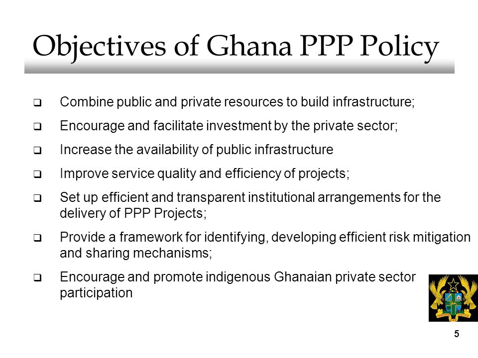 5 Objectives of Ghana PPP Policy  Combine public and private resources to build infrastructure;  Encourage and facilitate investment by the private sector;  Increase the availability of public infrastructure  Improve service quality and efficiency of projects;  Set up efficient and transparent institutional arrangements for the delivery of PPP Projects;  Provide a framework for identifying, developing efficient risk mitigation and sharing mechanisms;  Encourage and promote indigenous Ghanaian private sector participation
