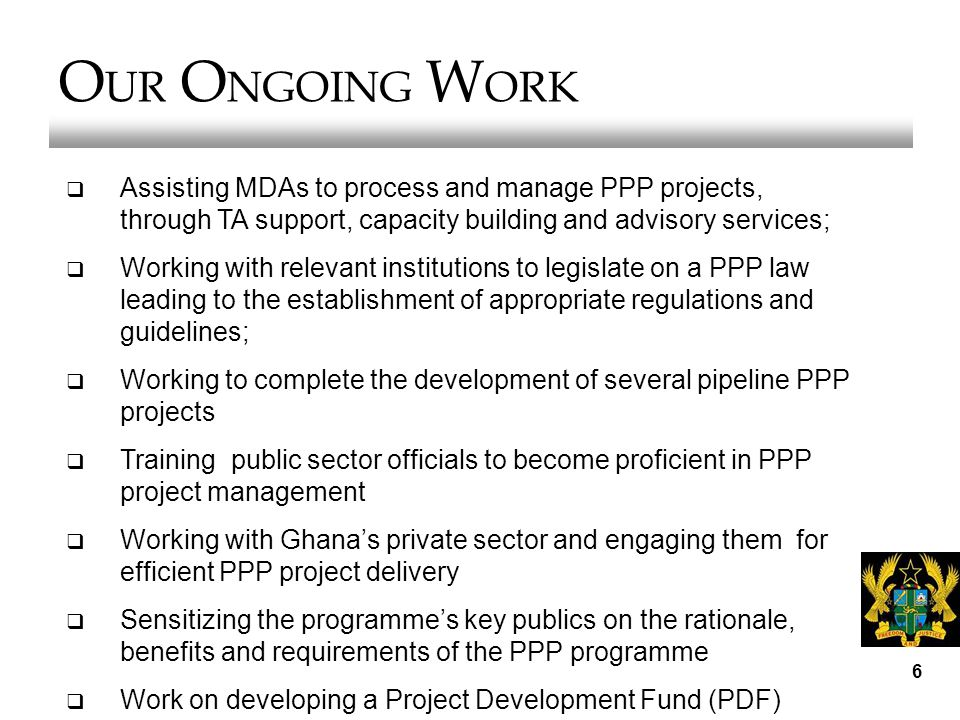 6 O UR O NGOING W ORK  Assisting MDAs to process and manage PPP projects, through TA support, capacity building and advisory services;  Working with relevant institutions to legislate on a PPP law leading to the establishment of appropriate regulations and guidelines;  Working to complete the development of several pipeline PPP projects  Training public sector officials to become proficient in PPP project management  Working with Ghana's private sector and engaging them for efficient PPP project delivery  Sensitizing the programme's key publics on the rationale, benefits and requirements of the PPP programme  Work on developing a Project Development Fund (PDF)