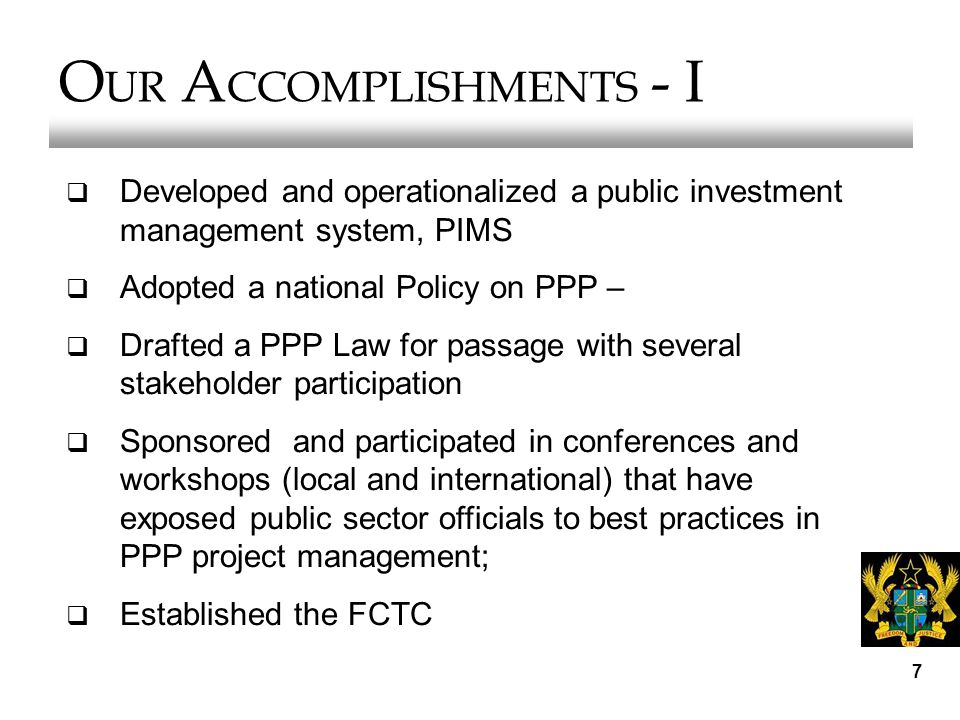 7 O UR A CCOMPLISHMENTS - I  Developed and operationalized a public investment management system, PIMS  Adopted a national Policy on PPP –  Drafted a PPP Law for passage with several stakeholder participation  Sponsored and participated in conferences and workshops (local and international) that have exposed public sector officials to best practices in PPP project management;  Established the FCTC
