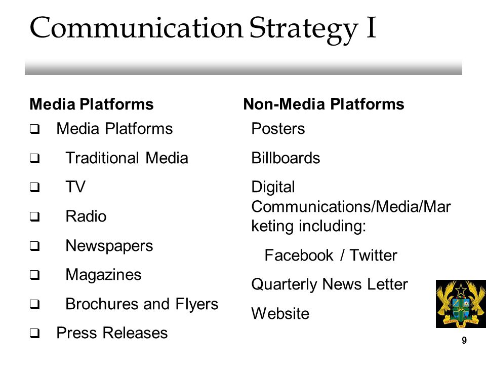 Communication Strategy I Media Platforms  Media Platforms  Traditional Media  TV  Radio  Newspapers  Magazines  Brochures and Flyers  Press Releases Non-Media Platforms Posters Billboards Digital Communications/Media/Mar keting including: Facebook / Twitter Quarterly News Letter Website 9