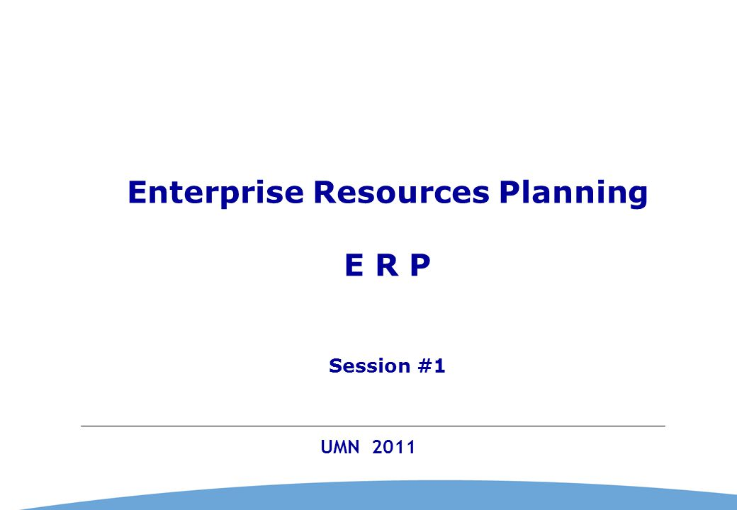 0 UMN 2011 Enterprise Resources Planning E R P Session #1