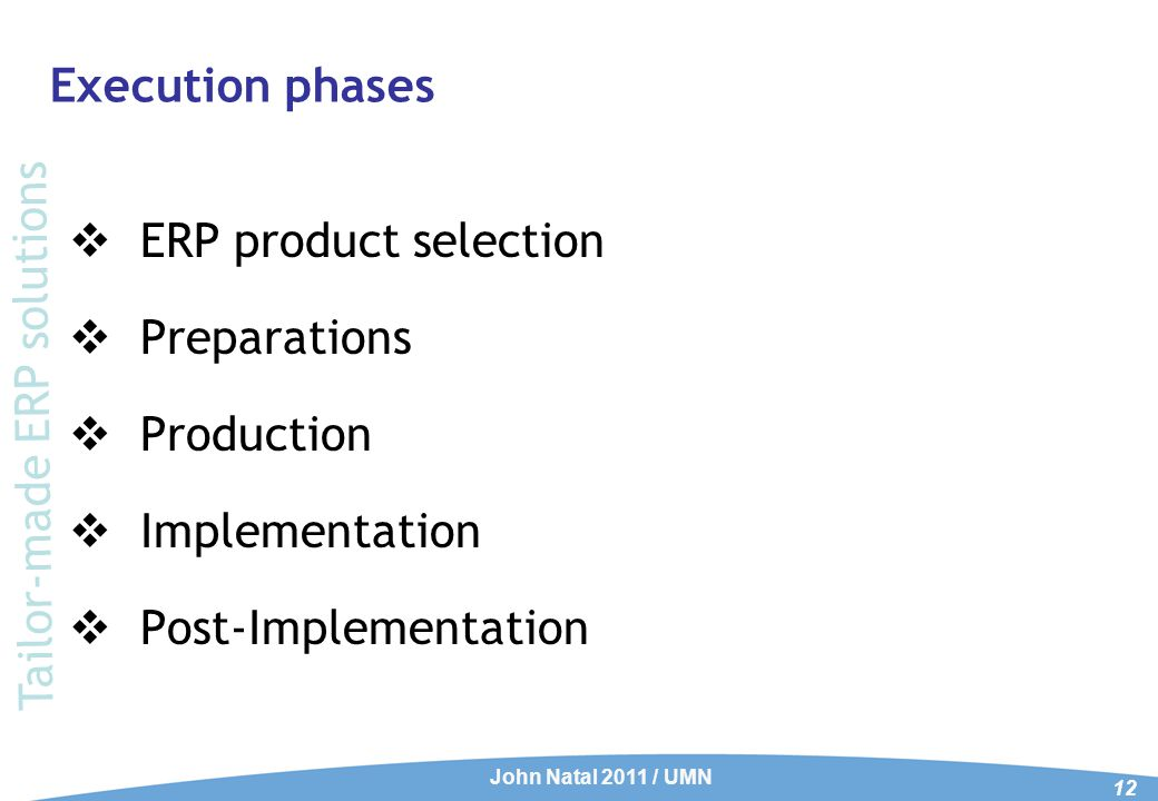 Execution phases  ERP product selection  Preparations  Production  Implementation  Post-Implementation John Natal 2011 / UMN 12 Tailor-made ERP s