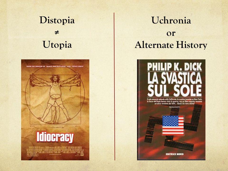 Distopia ≠ Utopia Uchronia or Alternate History
