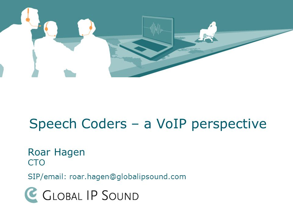 Speech Coders – a VoIP perspective Roar Hagen CTO SIP/email: roar.hagen@globalipsound.com