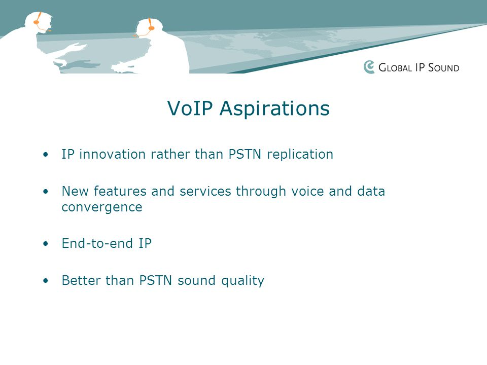 VoIP Aspirations IP innovation rather than PSTN replication New features and services through voice and data convergence End-to-end IP Better than PSTN sound quality