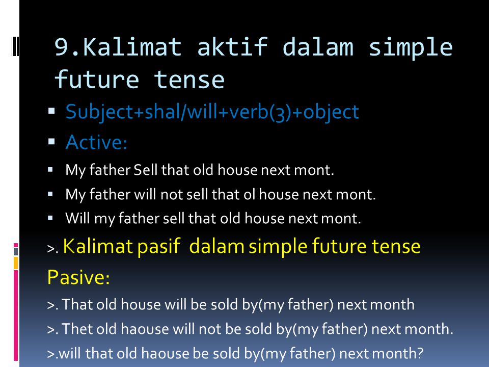 9.Kalimat aktif dalam simple future tense  Subject+shal/will+verb(3)+object  Active:  My father Sell that old house next mont.