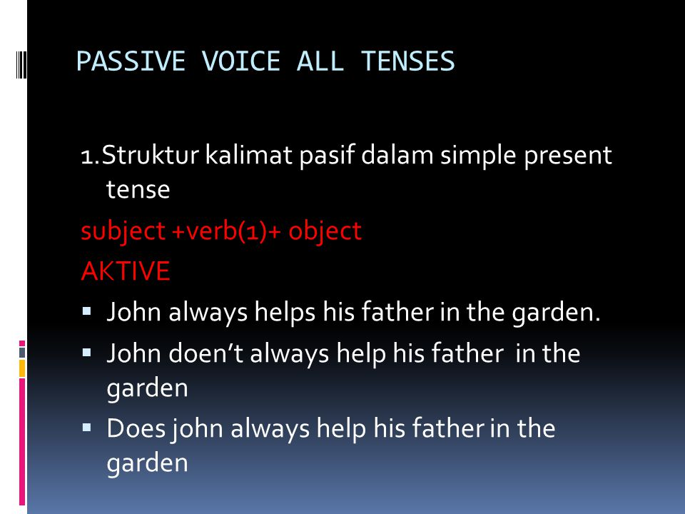 PASSIVE VOICE ALL TENSES 1.Struktur kalimat pasif dalam simple present tense subject +verb(1)+ object AKTIVE  John always helps his father in the garden.