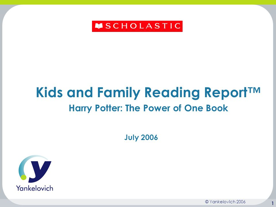 © Yankelovich 2006 2 Background The following deck highlights findings from The Kids and Family Reading Report* that quantify the impact of Harry Potter on kids' reading attitudes and behaviors.