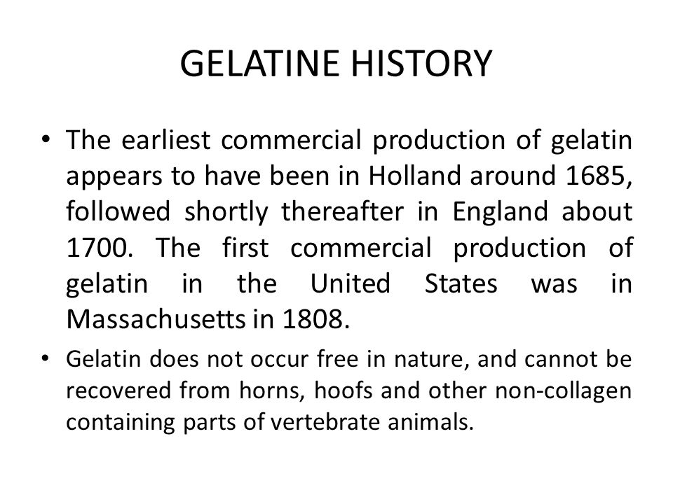 GELATINE HISTORY The earliest commercial production of gelatin appears to have been in Holland around 1685, followed shortly thereafter in England about 1700.