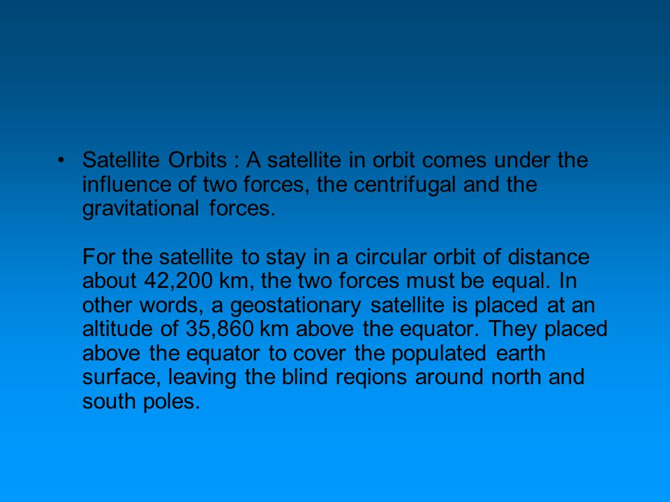 Satellite Orbits : A satellite in orbit comes under the influence of two forces, the centrifugal and the gravitational forces. For the satellite to st