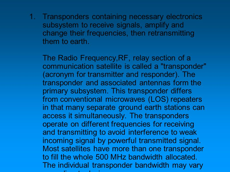 1.Transponders containing necessary electronics subsystem to receive signals, amplify and change their frequencies, then retransmitting them to earth.