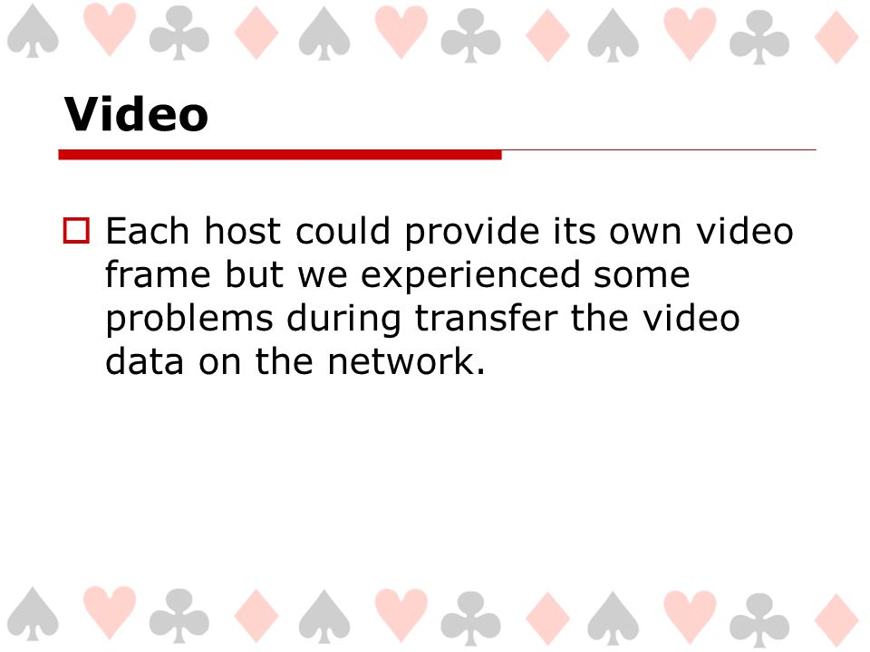 Video  Each host could provide its own video frame but we experienced some problems during transfer the video data on the network.