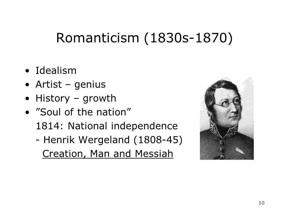 10 Romanticism (1830s-1870) Idealism Artist – genius History – growth Soul of the nation 1814: National independence - Henrik Wergeland ( ) Creation, Man and Messiah