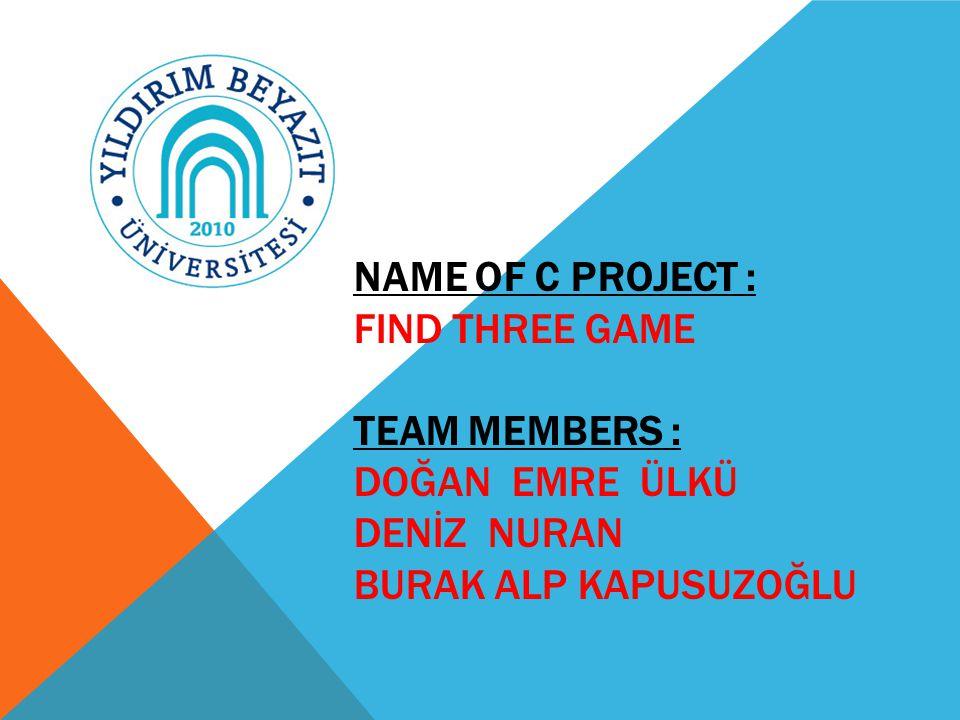 NAME OF C PROJECT : FIND THREE GAME TEAM MEMBERS : DOĞAN EMRE ÜLKÜ DENİZ NURAN BURAK ALP KAPUSUZOĞLU
