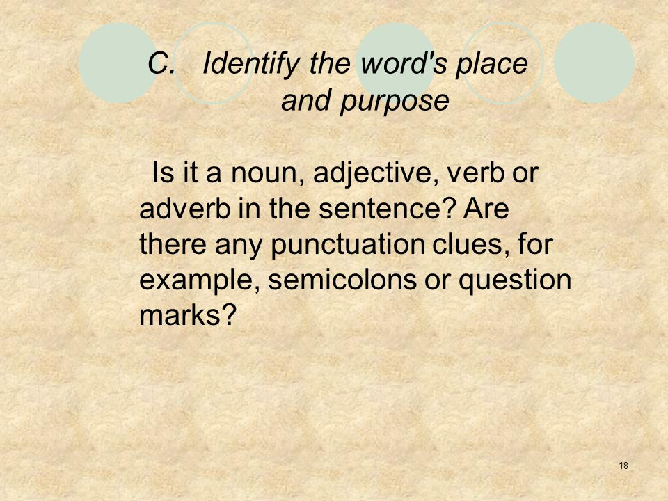 18 C.Identify the word s place and purpose Is it a noun, adjective, verb or adverb in the sentence.