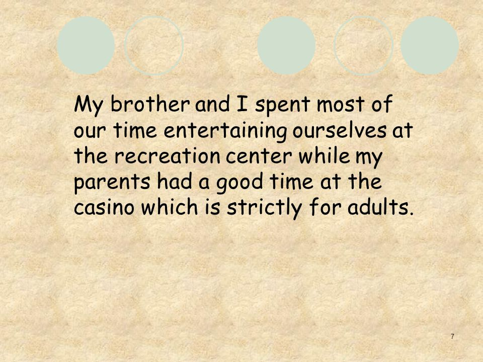7 My brother and I spent most of our time entertaining ourselves at the recreation center while my parents had a good time at the casino which is strictly for adults.