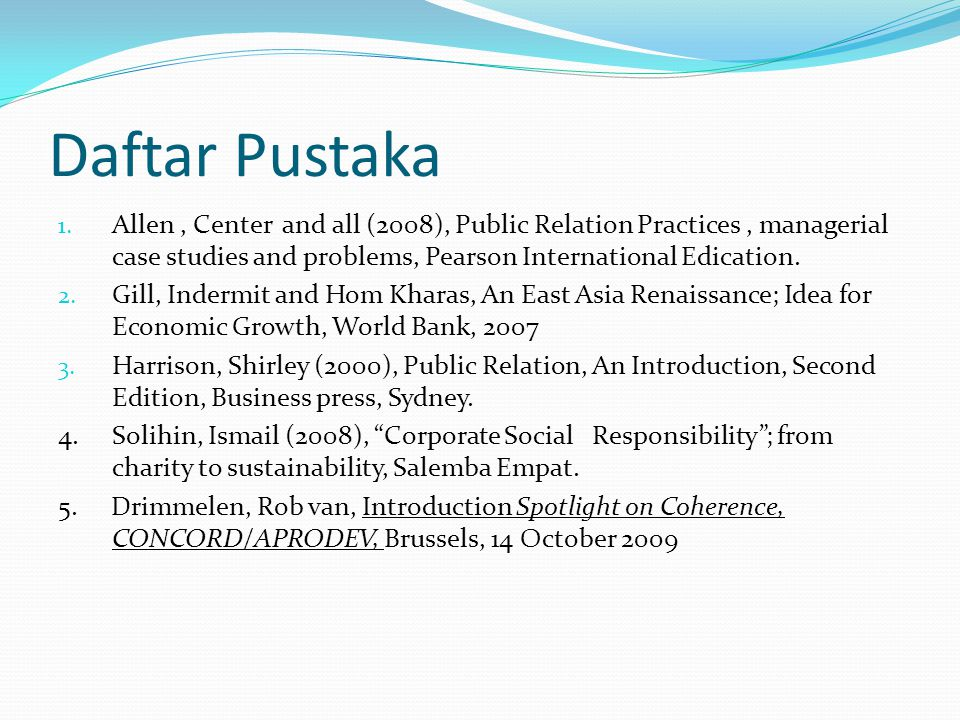 Daftar Pustaka 1. Allen, Center and all (2008), Public Relation Practices, managerial case studies and problems, Pearson International Edication. 2. G