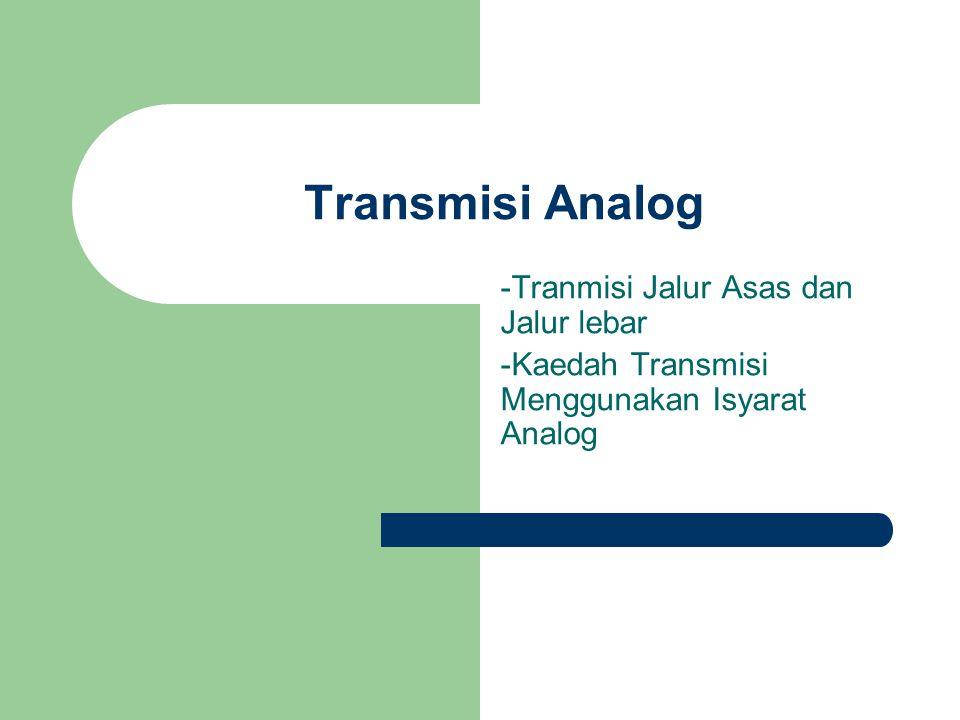 Transmisi Analog -Tranmisi Jalur Asas dan Jalur lebar -Kaedah Transmisi Menggunakan Isyarat Analog
