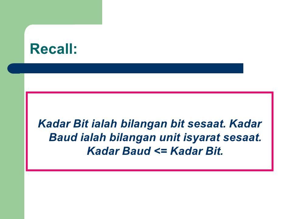 Recall: Kadar Bit ialah bilangan bit sesaat. Kadar Baud ialah bilangan unit isyarat sesaat. Kadar Baud <= Kadar Bit.