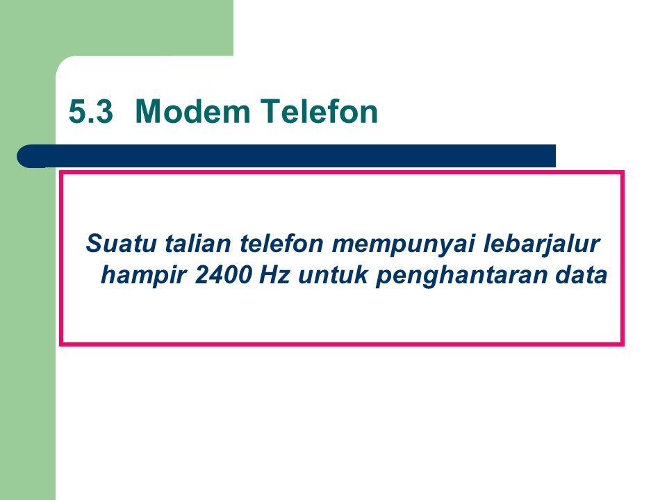 5.3Modem Telefon Suatu talian telefon mempunyai lebarjalur hampir 2400 Hz untuk penghantaran data
