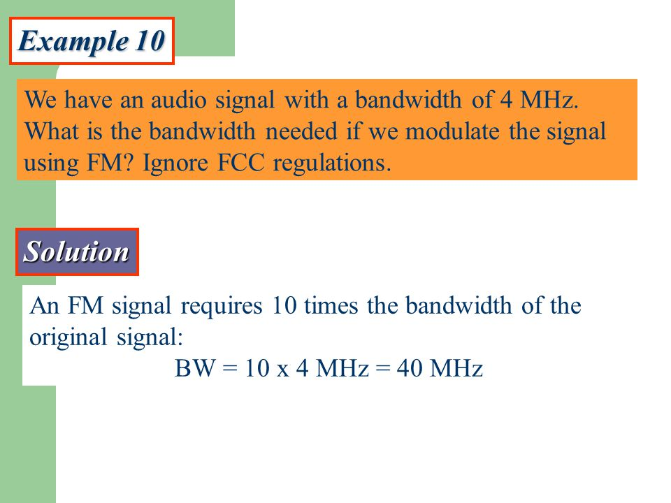Example 10 We have an audio signal with a bandwidth of 4 MHz. What is the bandwidth needed if we modulate the signal using FM? Ignore FCC regulations.