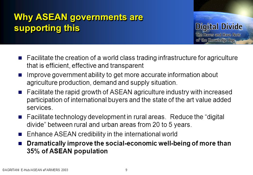 ©AGRITANI E-Hub/ASEAN eFARMERS 20039 Facilitate the creation of a world class trading infrastructure for agriculture that is efficient, effective and transparent Improve government ability to get more accurate information about agriculture production, demand and supply situation.