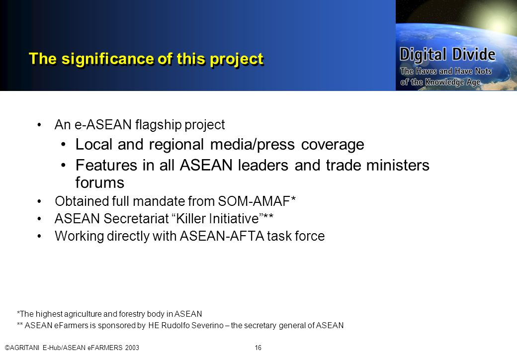 ©AGRITANI E-Hub/ASEAN eFARMERS 200316 The significance of this project An e-ASEAN flagship project Local and regional media/press coverage Features in all ASEAN leaders and trade ministers forums Obtained full mandate from SOM-AMAF* ASEAN Secretariat Killer Initiative ** Working directly with ASEAN-AFTA task force *The highest agriculture and forestry body in ASEAN ** ASEAN eFarmers is sponsored by HE Rudolfo Severino – the secretary general of ASEAN