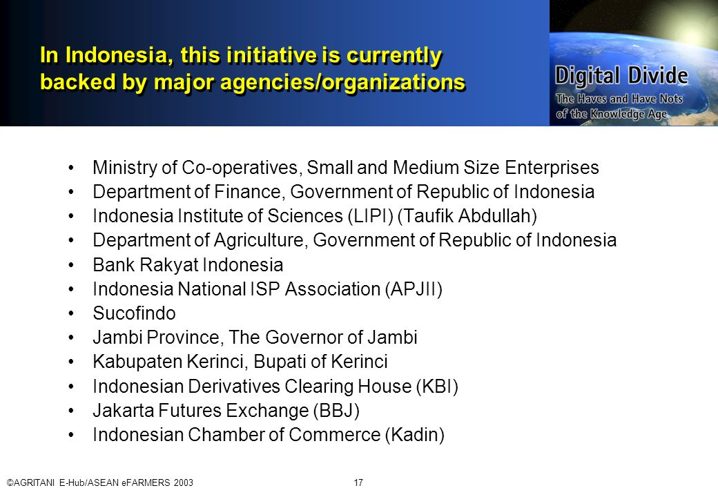 ©AGRITANI E-Hub/ASEAN eFARMERS 200317 In Indonesia, this initiative is currently backed by major agencies/organizations Ministry of Co-operatives, Small and Medium Size Enterprises Department of Finance, Government of Republic of Indonesia Indonesia Institute of Sciences (LIPI) (Taufik Abdullah) Department of Agriculture, Government of Republic of Indonesia Bank Rakyat Indonesia Indonesia National ISP Association (APJII) Sucofindo Jambi Province, The Governor of Jambi Kabupaten Kerinci, Bupati of Kerinci Indonesian Derivatives Clearing House (KBI) Jakarta Futures Exchange (BBJ) Indonesian Chamber of Commerce (Kadin)