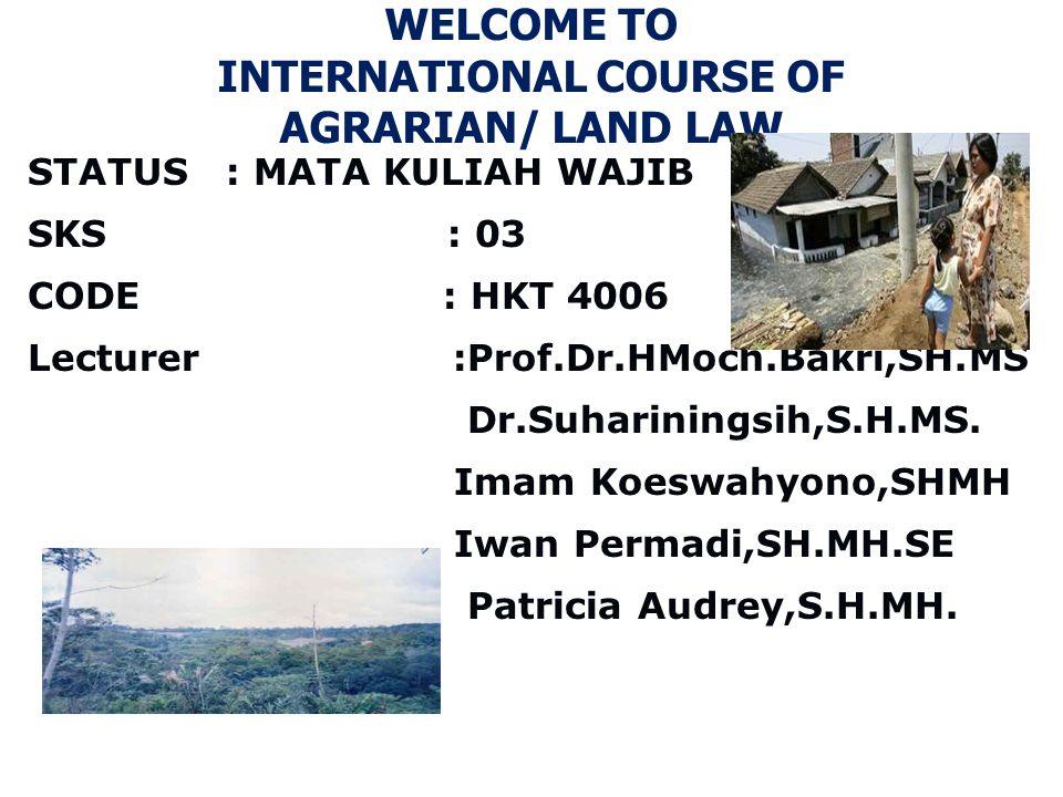 WELCOME TO INTERNATIONAL COURSE OF AGRARIAN/ LAND LAW STATUS : MATA KULIAH WAJIB SKS : 03 CODE : HKT 4006 Lecturer :Prof.Dr.HMoch.Bakri,SH.MS Dr.Suhar